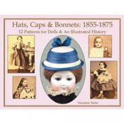 Hats, Caps & Bonnets 1855-1875: 12 Patterns for Dolls